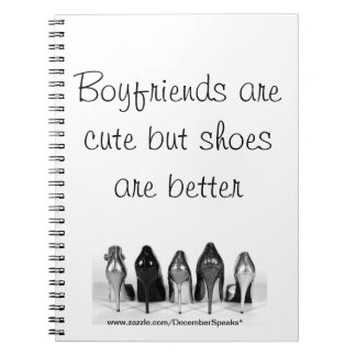 Boyfriends are cute but shoes are better notebook