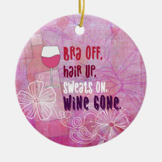 Bra Off, Hair Up, Sweats On, Wine Gone Ceramic Ornament