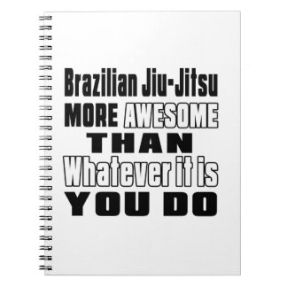 Brazilian Jiu-Jitsu more awesome than whatever it Notebooks