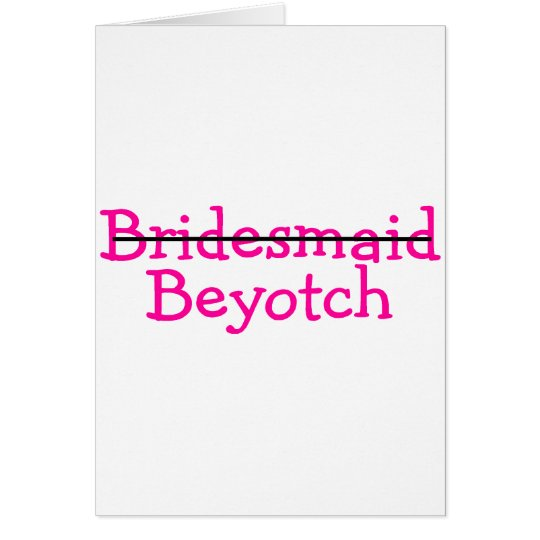 Bridesmaid Beyotch (Pink) Card