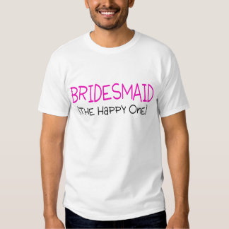 Bridesmaid The Happy One T-shirt