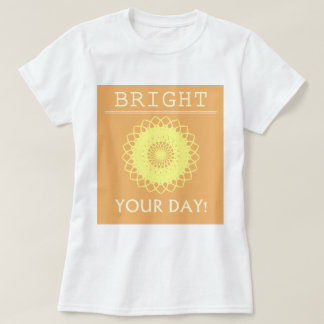 BRIGHT Your Day! T-shirt