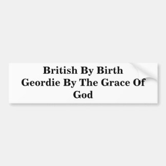 British By Birth Geordie By The Grace Of God Bumper Sticker