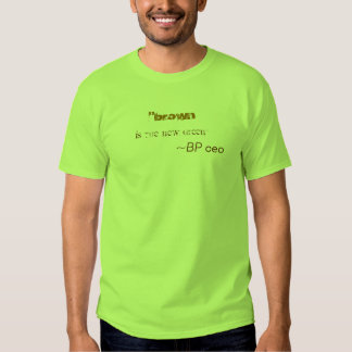 """brown , is the new green"", ~BP ceo Shirt"