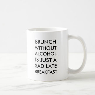 Brunch without alcohol is just a sad late breakfas coffee mug