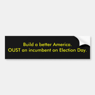 Build a better America.OUST an incumbent on Ele... Bumper Sticker