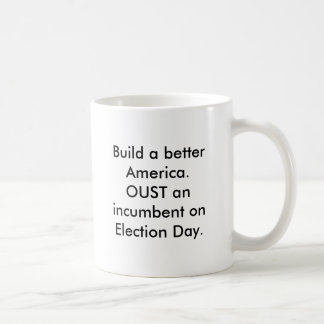 Build a better America.OUST an incumbent on Ele... Mugs