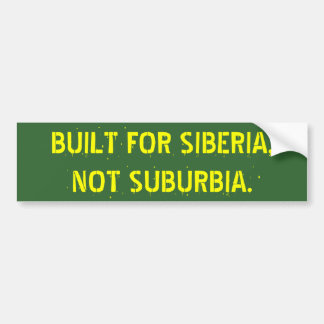 BUILT FOR SIBERIA,   NOT SUBURBIA. BUMPER STICKER