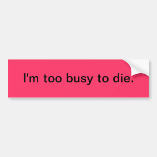 Bumper sticker - I'm too busy to die.