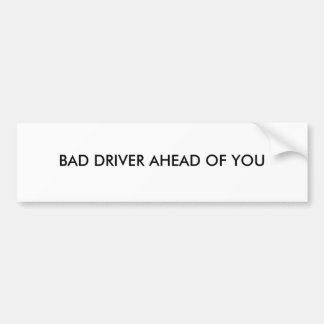 Bumper sticker with BAD DRIVER AHEAD OF YOU on it.