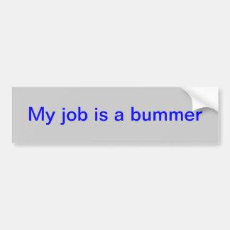 """bumper sticker with """"My job is a bummer!"""" Car Bumper Sticker"""