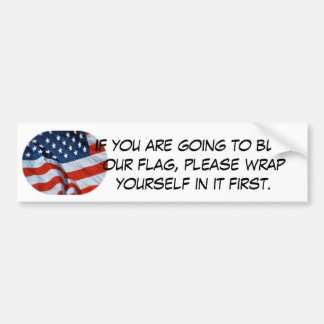 burn the flag?! wrap yourself in it first. bumper sticker