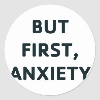 But First, Anxiety Classic Round Sticker