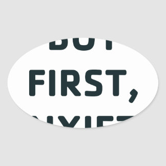 But First, Anxiety Oval Sticker