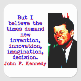 But I Believe The Times Demand - John Kennedy Square Sticker