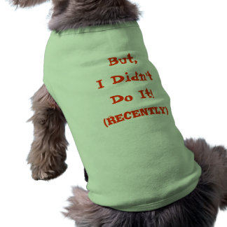 But I Didn't Do It (Recently) dog shirt