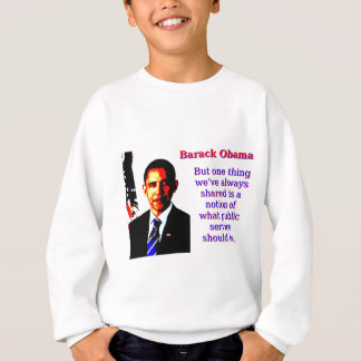 But One Thing We've Always Shared - Barack Obama.j Sweatshirt
