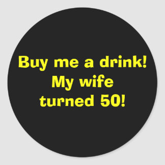 Buy me a drink!My wifeturned 50! Round Sticker