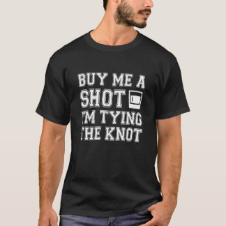 Buy Me a Shot I'm Tying the Knot funny groom T-Shirt