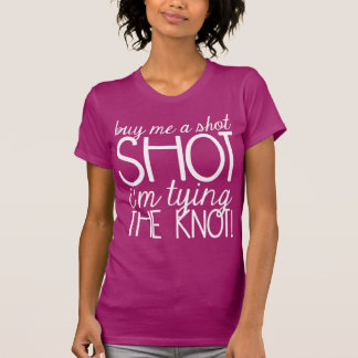 BUY ME A SHOT I'M TYING THE KNOT   TOP TSHIRTS