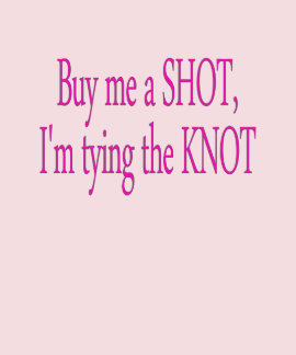 buy me a shot...I'm tying the knot T Shirts