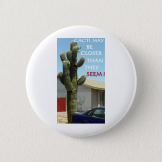 CACTI MAY BE CLOSER THAN THEY SEEM 6 CM ROUND BADGE