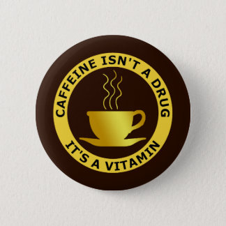 CAFFEINE ISN'T A DRUG, IT'S A VITAMIN 6 CM ROUND BADGE