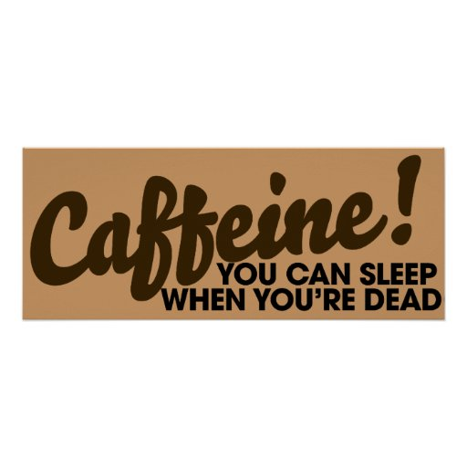 Caffeine You can sleep when you're dead Print