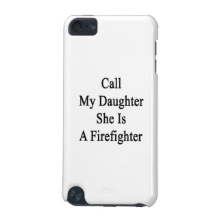 Call My Daughter She Is A Firefighter iPod Touch 5G Case