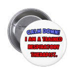 Calm Down .. I am a Trained Respiratory Therapist Pinback Buttons
