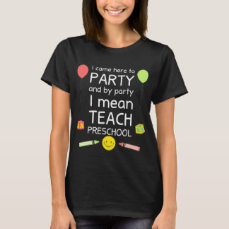 Came to Party By Party I Mean Teach Preschool T-Shirt