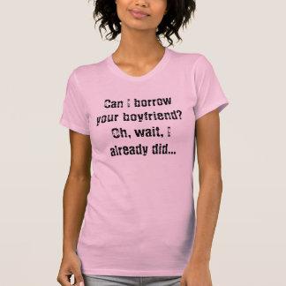 Can I borrow your boyfriend?Oh, wait, I already... T-shirt