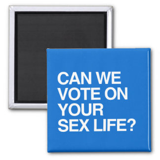 CAN WE VOTE ON YOUR SEX LIFE FRIDGE MAGNET
