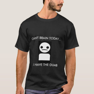CAN'T BRAIN TODAY...I HAVE THE DUMB T-Shirt