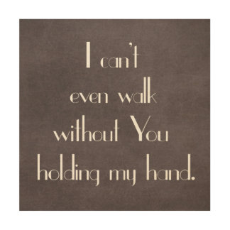 Can't Even Walk without You holding my hand Wood Prints