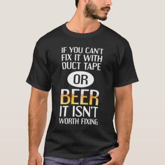 Can't Fix with Duct Tape or Beer Isn't Worth Fixin T-Shirt