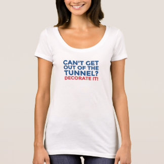Can't get out of the tunnel, decorate it! T-Shirt