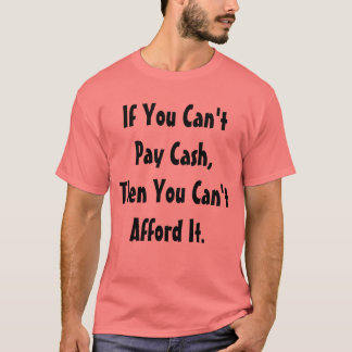 """""""Can't Pay Cash, Can't Afford It"""" t-shirt"""