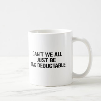 CAN'T WE ALL JUST BE TAX DEDUCTABLE MUG