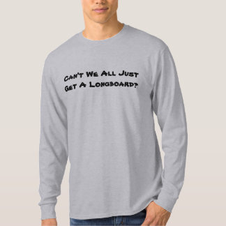 Can't We All Just Get A Longboard? T-Shirt
