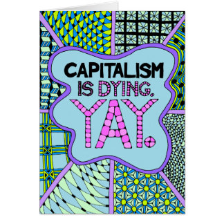 Capitalism is Dying. Yay - A Cynical Greeting Card