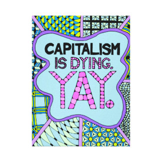 Capitalism is Dying. Yay - Cynical Economics Humor Canvas Print