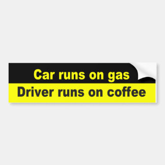 Car runs on car, driver runs on coffee bumper sticker