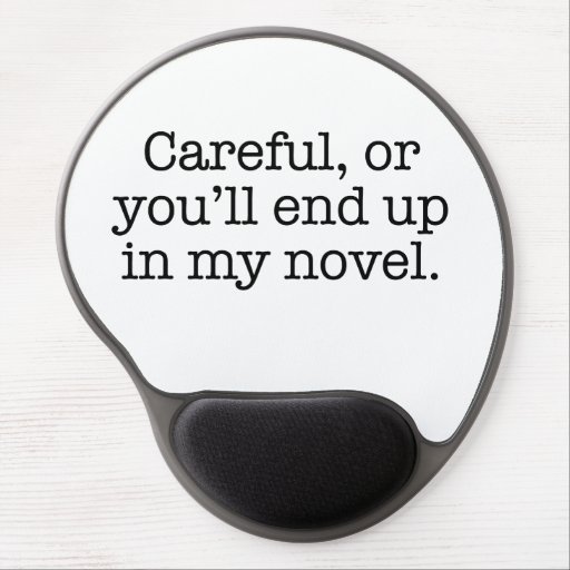 Careful or you'll end up in my novel. gel mouse mats