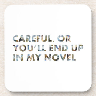 Careful, or you'll end up in my novel (with faces) drink coasters
