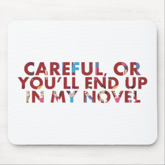 Careful, or you'll end up in my novel (with faces) mouse pad