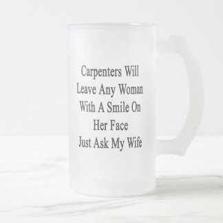Carpenters Will Leave Any Woman With A Smile On He Frosted Glass Beer Mug