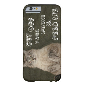 "Cat ""GET OFF YOUR IPHONE & FEED ME"" iPhone 6 case Barely There iPhone 6 Case"