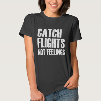 Catch Flights Not Feelings Funny travel Tee Shirt