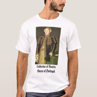 Catherine of Austria, Queen of Portugal, Cather... T-Shirt